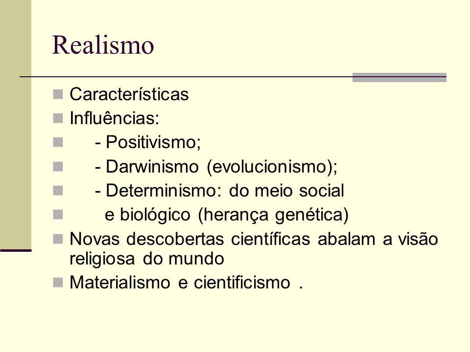 Realismo Características Influências: - Positivismo; - Darwinismo (evolucionismo); - Determinismo: do meio social e biológico (herança genética) Novas