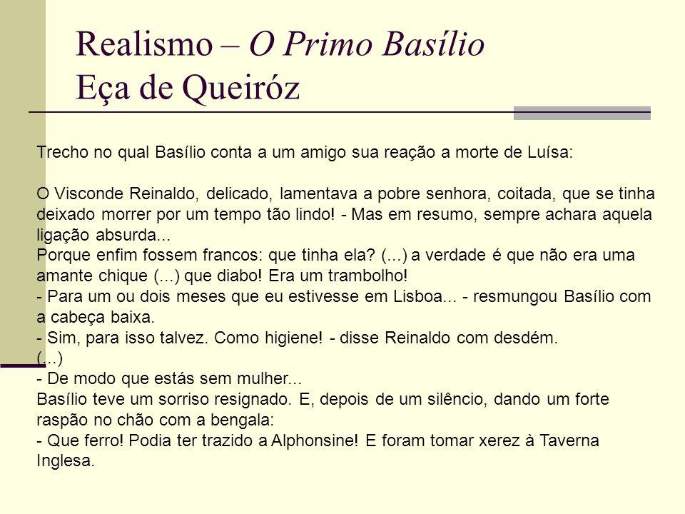 Realismo – O Primo Basílio Eça de Queiróz Trecho no qual Basílio conta a um amigo sua reação a morte de Luísa: O Visconde Reinaldo, delicado, lamentav