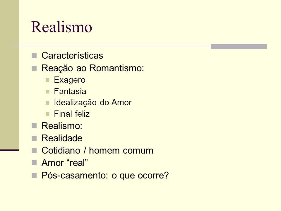 Realismo Características Reação ao Romantismo: Exagero Fantasia Idealização do Amor Final feliz Realismo: Realidade Cotidiano / homem comum Amor real