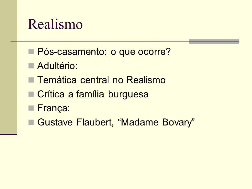 Realismo Pós-casamento: o que ocorre? Adultério: Temática central no Realismo Crítica a família burguesa França: Gustave Flaubert, Madame Bovary