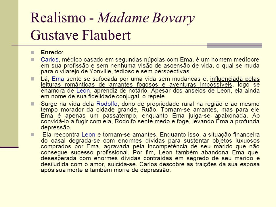 Realismo - Madame Bovary Gustave Flaubert Análise de Ema: teve formação religiosa, vivendo no Convento durante sua juventude, mas abandona os votos monásticos e vive na propriedade rural de seu pai, entediada e a espera de alguma vida diferente, influenciada pelos romances românticos que lê avidamente.