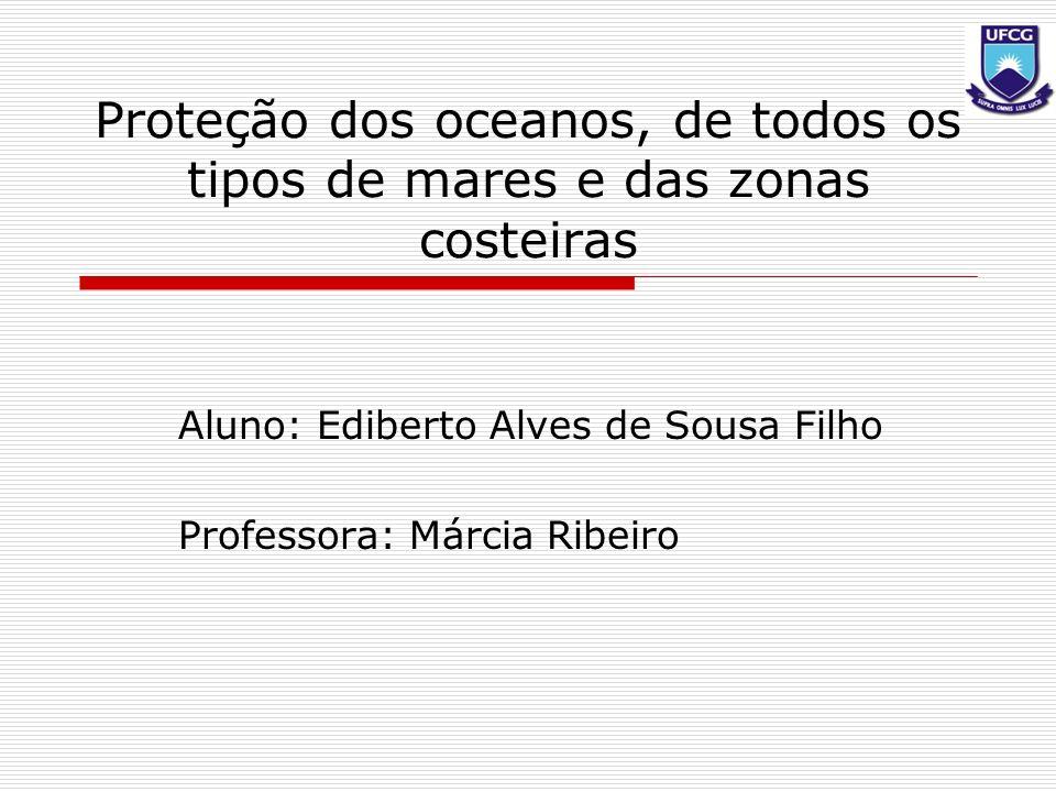 Proteção dos oceanos, de todos os tipos de mares e das zonas costeiras Aluno: Ediberto Alves de Sousa Filho Professora: Márcia Ribeiro