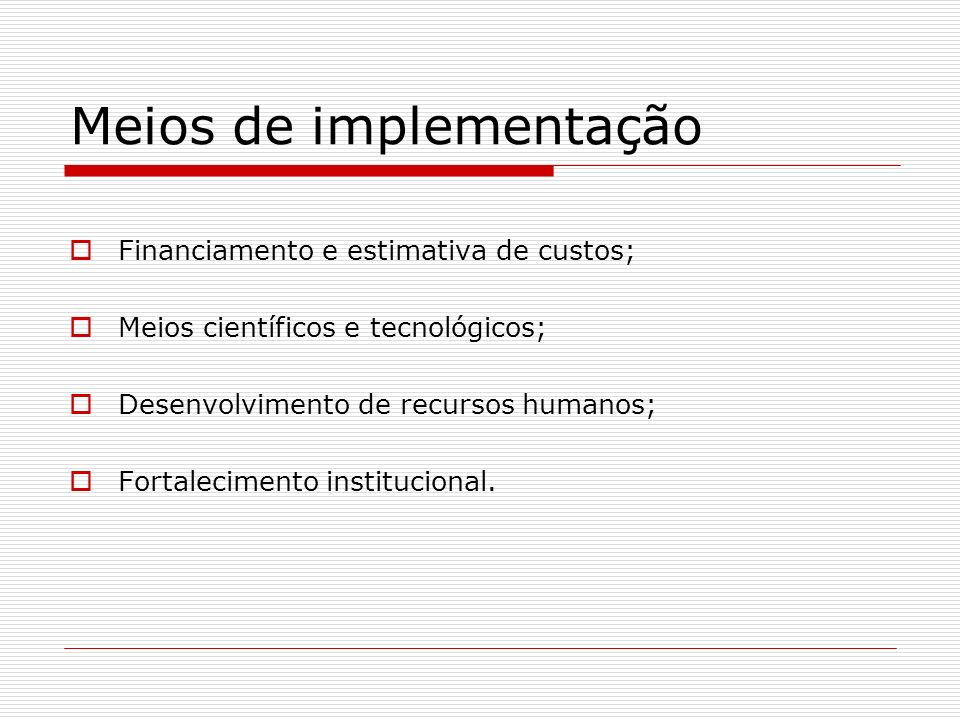 Meios de implementação Financiamento e estimativa de custos; Meios científicos e tecnológicos; Desenvolvimento de recursos humanos; Fortalecimento ins