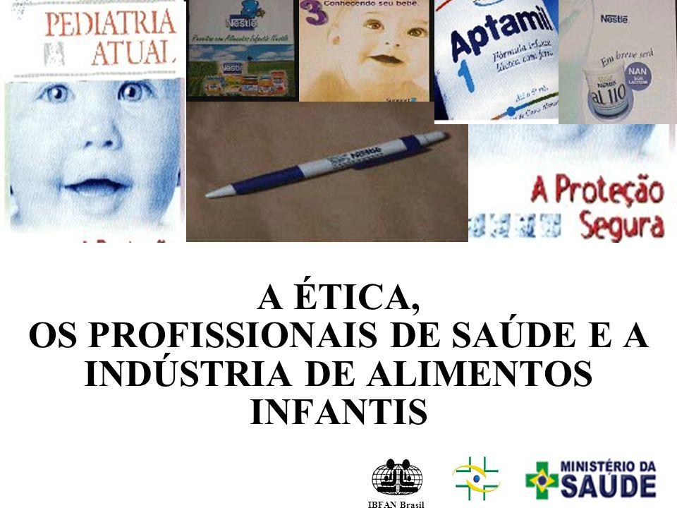 A ÉTICA, OS PROFISSIONAIS DE SAÚDE E A INDÚSTRIA DE ALIMENTOS INFANTIS IBFAN Brasil