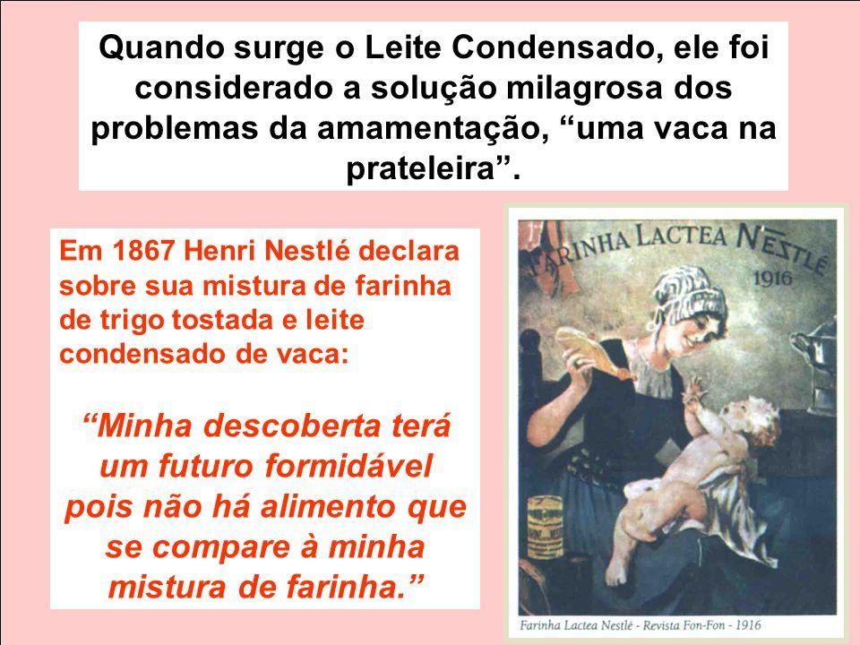 Em 1867 Henri Nestlé declara sobre sua mistura de farinha de trigo tostada e leite condensado de vaca: Minha descoberta terá um futuro formidável pois