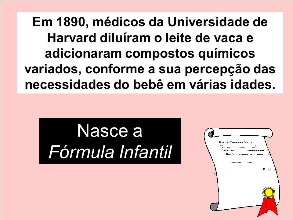 Em 1890, médicos da Universidade de Harvard diluíram o leite de vaca e adicionaram compostos químicos variados, conforme a sua percepção das necessida