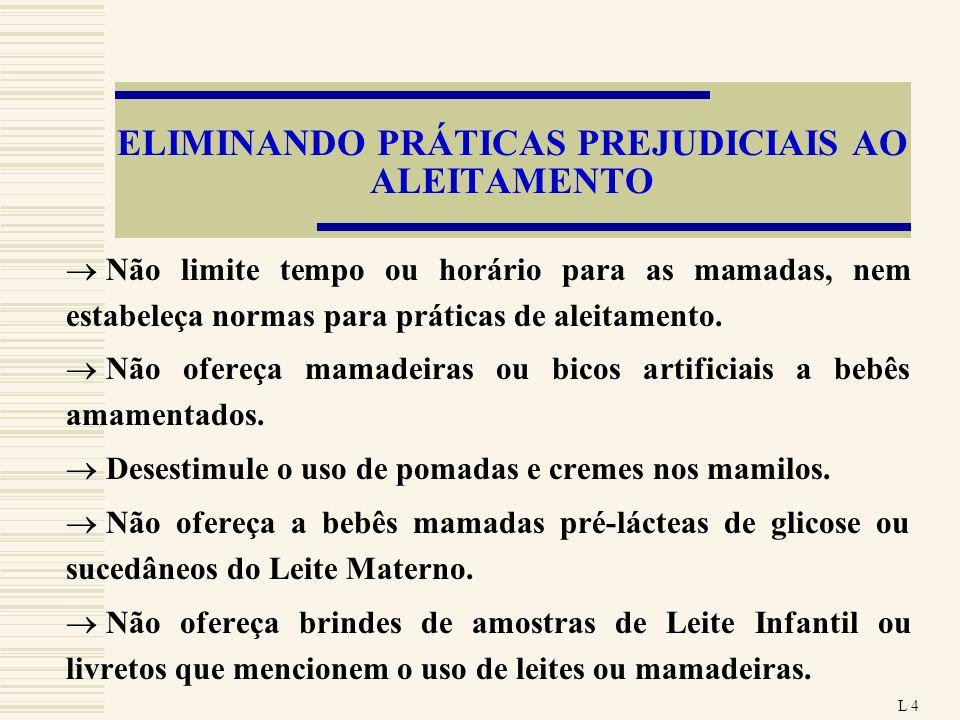 ELIMINANDO PRÁTICAS PREJUDICIAIS AO ALEITAMENTO Não limite tempo ou horário para as mamadas, nem estabeleça normas para práticas de aleitamento. Não o