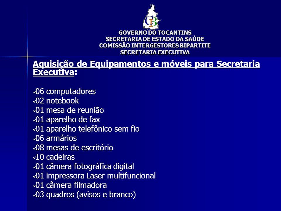 GOVERNO DO TOCANTINS SECRETARIA DE ESTADO DA SAÚDE COMISSÃO INTERGESTORES BIPARTITE SECRETARIA EXECUTIVA Aquisição de Equipamentos e móveis para Secre