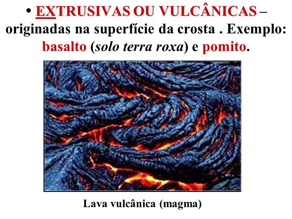 EXTRUSIVAS OU VULCÂNICAS EXTRUSIVAS OU VULCÂNICAS – originadas na superfície da crosta. Exemplo: basalto (solo terra roxa) e pomito. Lava vulcânica (m
