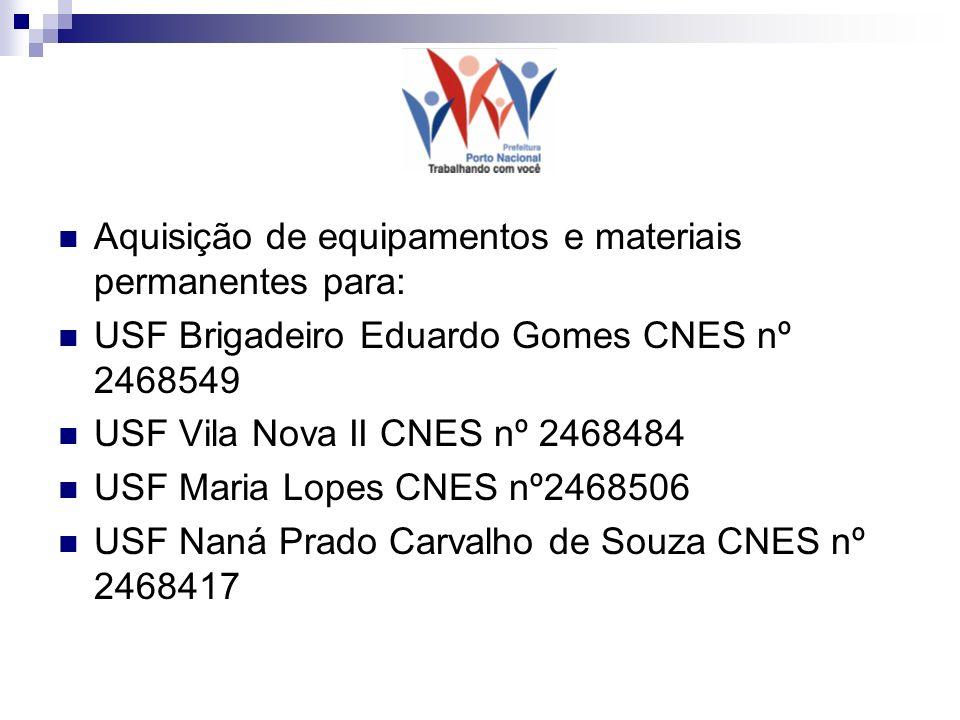 Aquisição de equipamentos e materiais permanentes para: USF Brigadeiro Eduardo Gomes CNES nº 2468549 USF Vila Nova II CNES nº 2468484 USF Maria Lopes CNES nº2468506 USF Naná Prado Carvalho de Souza CNES nº 2468417