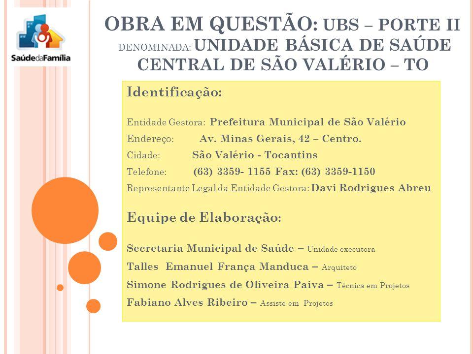 OBRA EM QUESTÃO: UBS – PORTE II DENOMINADA: UNIDADE BÁSICA DE SAÚDE CENTRAL DE SÃO VALÉRIO – TO Identificação: Entidade Gestora: Prefeitura Municipal de São Valério Endereço : Av.