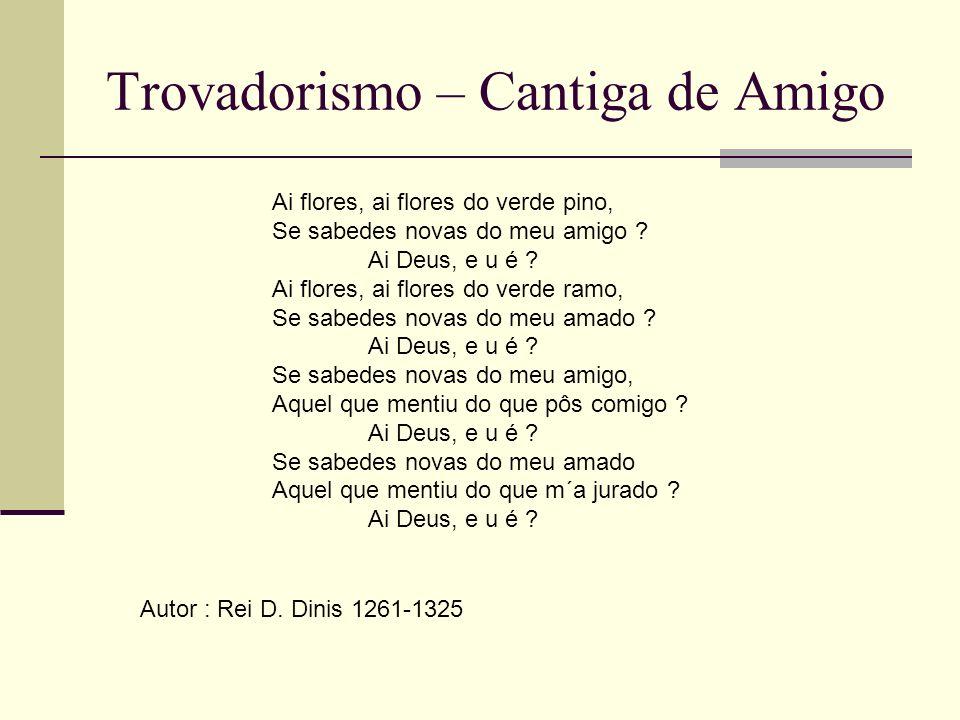 Trovadorismo – Cantiga de Amigo Ai flores, ai flores do verde pino, Se sabedes novas do meu amigo ? Ai Deus, e u é ? Ai flores, ai flores do verde ram