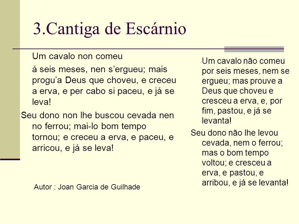 3.Cantiga de Escárnio Autor : Joan Garcia de Guilhade Um cavalo non comeu á seis meses, nen sergueu; mais progua Deus que choveu, e creceu a erva, e p