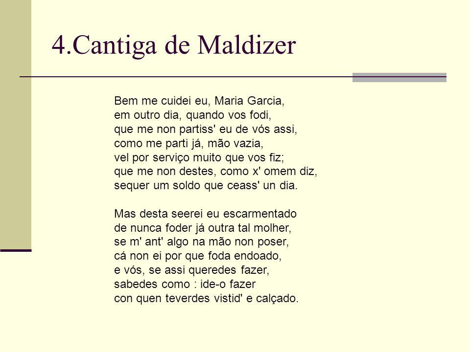 4.Cantiga de Maldizer Bem me cuidei eu, Maria Garcia, em outro dia, quando vos fodi, que me non partiss' eu de vós assi, como me parti já, mão vazia,