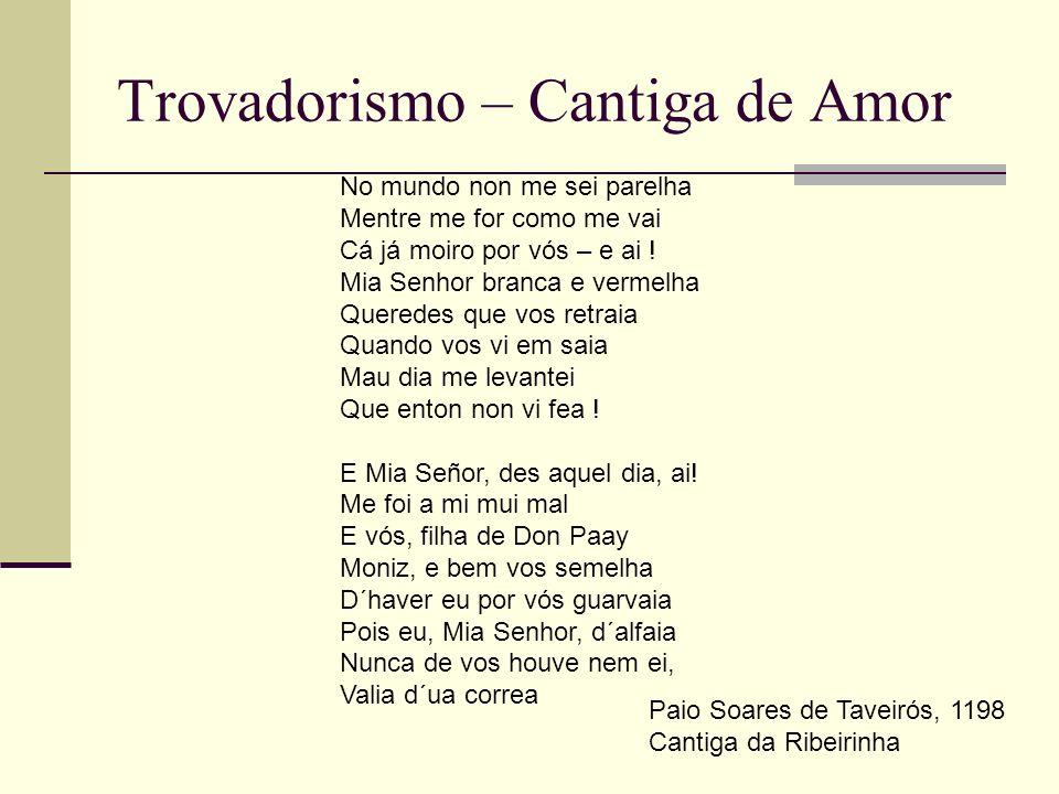 Trovadorismo – Cantiga de Amor No mundo non me sei parelha Mentre me for como me vai Cá já moiro por vós – e ai ! Mia Senhor branca e vermelha Querede