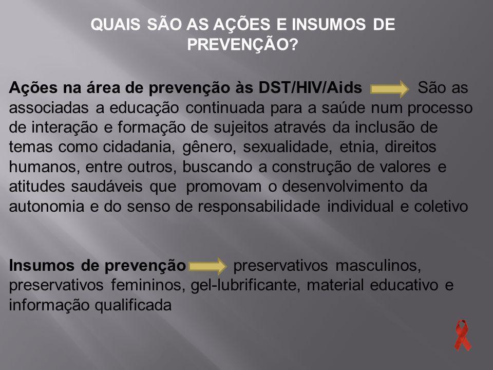 QUAIS SÃO AS AÇÕES E INSUMOS DE PREVENÇÃO? Ações na área de prevenção às DST/HIV/Aids São as associadas a educação continuada para a saúde num process