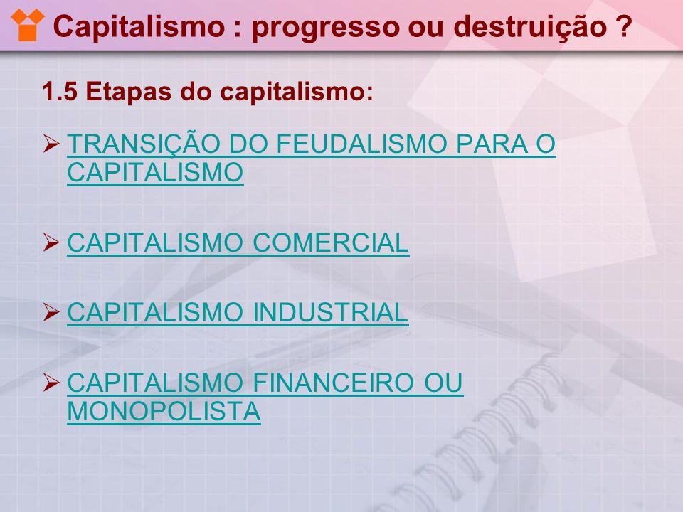 Capitalismo : progresso ou destruição ? 1.5 Etapas do capitalismo: TRANSIÇÃO DO FEUDALISMO PARA O CAPITALISMO TRANSIÇÃO DO FEUDALISMO PARA O CAPITALIS