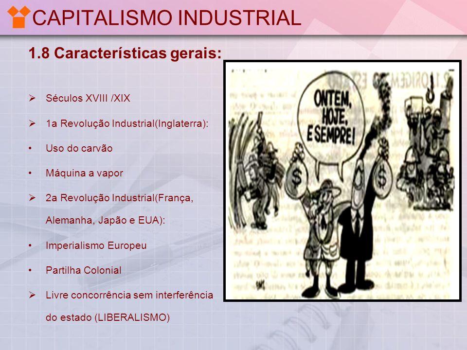 CAPITALISMO INDUSTRIAL 1.8 Características gerais: Séculos XVIII /XIX 1a Revolução Industrial(Inglaterra): Uso do carvão Máquina a vapor 2a Revolução