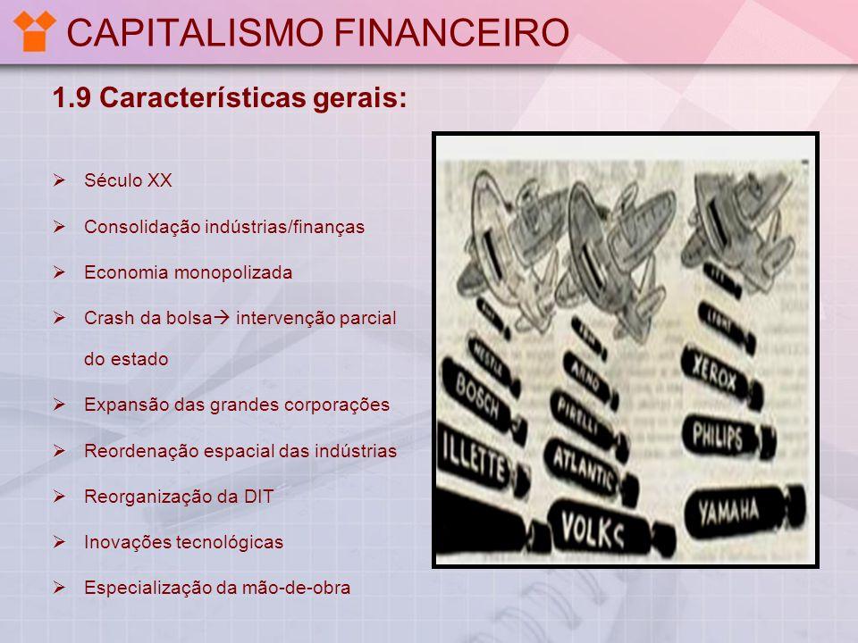 CAPITALISMO FINANCEIRO 1.9 Características gerais: Século XX Consolidação indústrias/finanças Economia monopolizada Crash da bolsa intervenção parcial