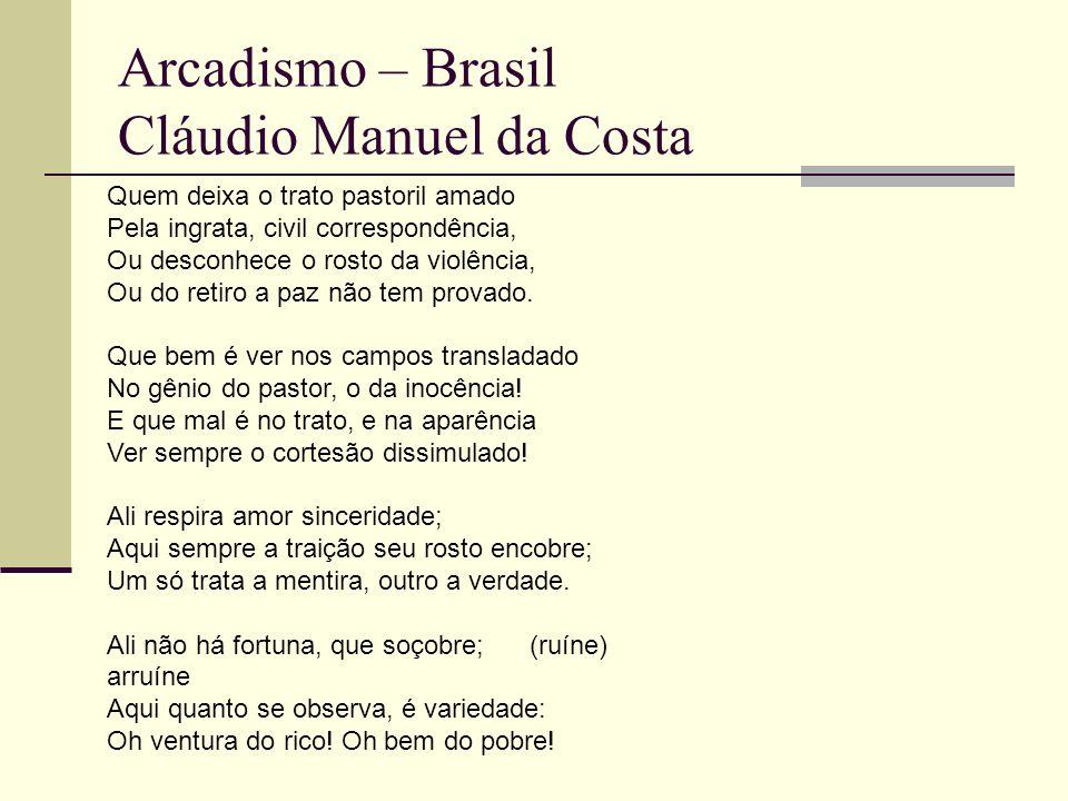 Arcadismo – Brasil Cláudio Manuel da Costa Quem deixa o trato pastoril amado Pela ingrata, civil correspondência, Ou desconhece o rosto da violência, Ou do retiro a paz não tem provado.