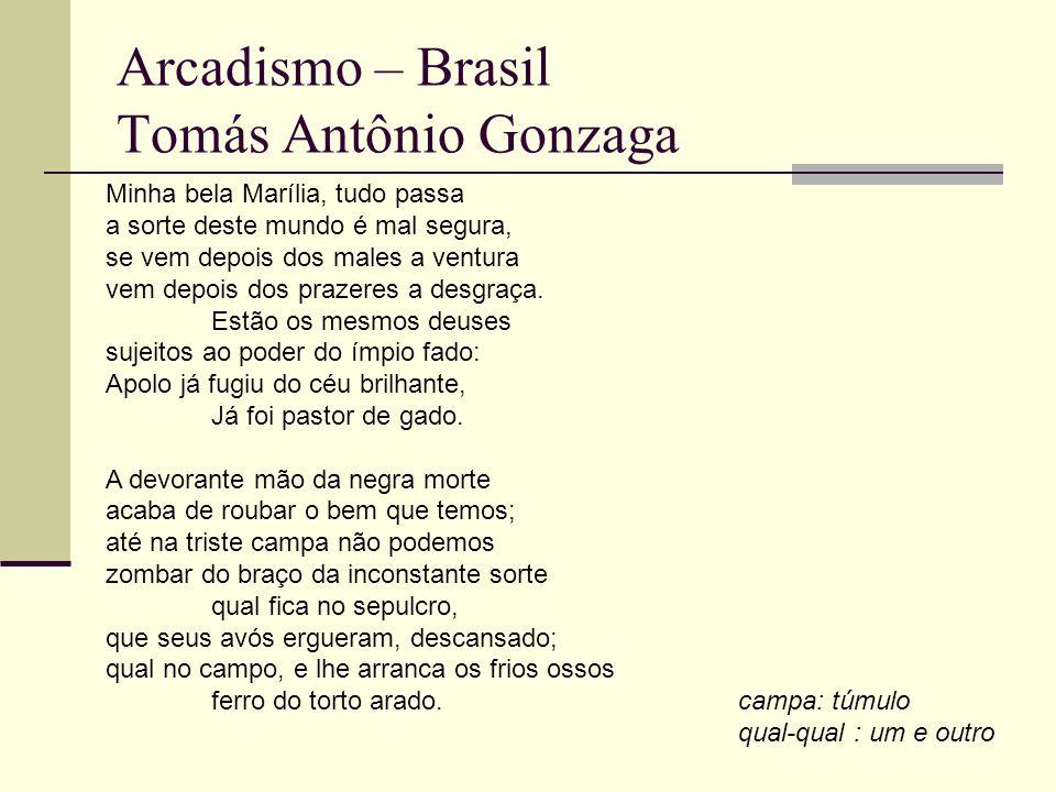 Arcadismo – Brasil Tomás Antônio Gonzaga Minha bela Marília, tudo passa a sorte deste mundo é mal segura, se vem depois dos males a ventura vem depois dos prazeres a desgraça.