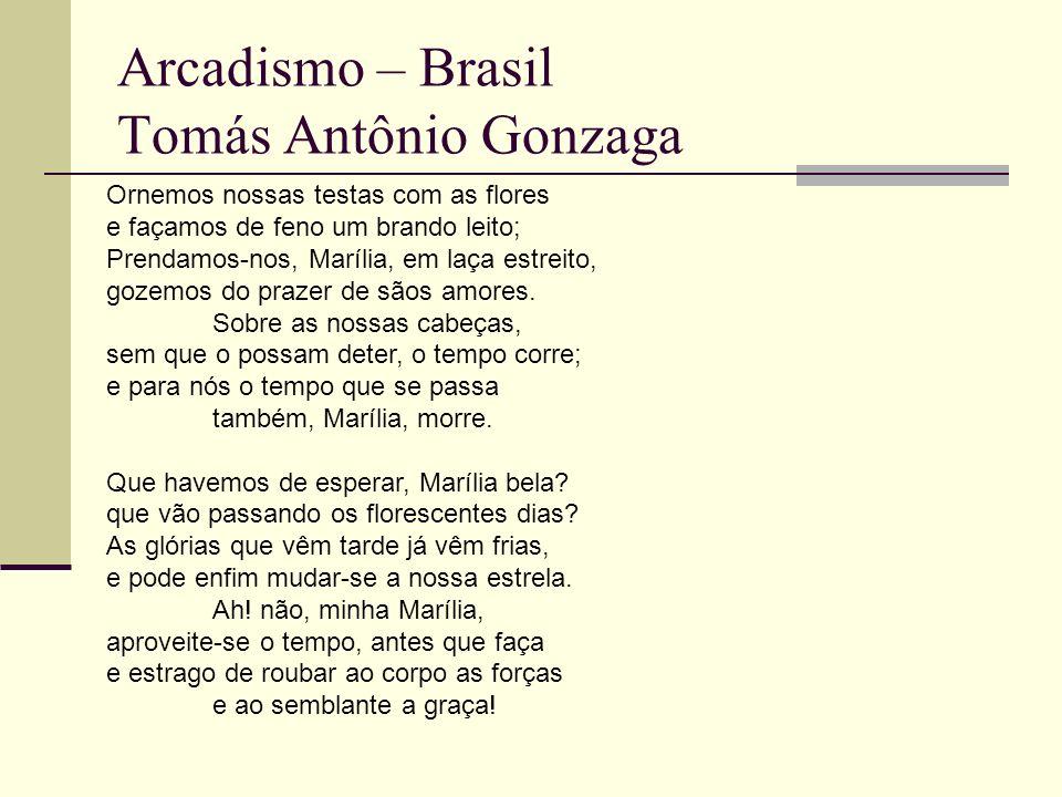 Arcadismo – Brasil Tomás Antônio Gonzaga Ornemos nossas testas com as flores e façamos de feno um brando leito; Prendamos-nos, Marília, em laça estreito, gozemos do prazer de sãos amores.