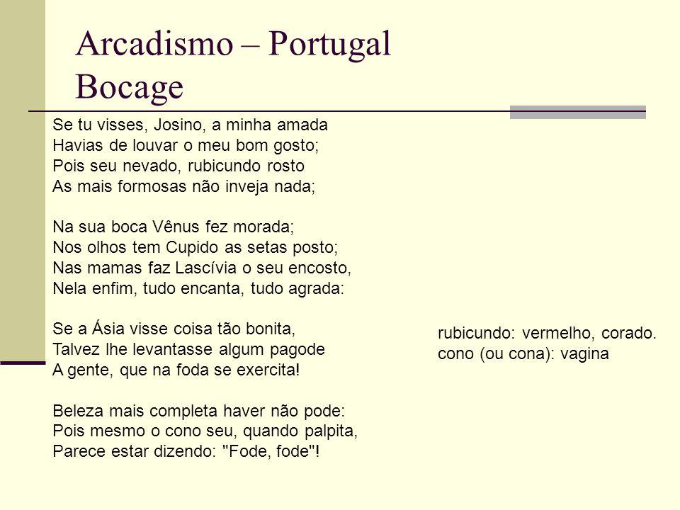 Arcadismo – Portugal Bocage Se tu visses, Josino, a minha amada Havias de louvar o meu bom gosto; Pois seu nevado, rubicundo rosto As mais formosas não inveja nada; Na sua boca Vênus fez morada; Nos olhos tem Cupido as setas posto; Nas mamas faz Lascívia o seu encosto, Nela enfim, tudo encanta, tudo agrada: Se a Ásia visse coisa tão bonita, Talvez lhe levantasse algum pagode A gente, que na foda se exercita.