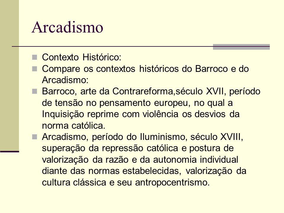 Arcadismo Contexto Histórico: Compare os contextos históricos do Barroco e do Arcadismo: Barroco, arte da Contrareforma,século XVII, período de tensão no pensamento europeu, no qual a Inquisição reprime com violência os desvios da norma católica.