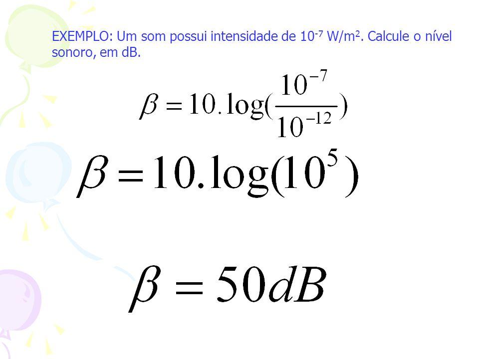 EXEMPLO: Um som possui intensidade de 10 -7 W/m 2. Calcule o nível sonoro, em dB.