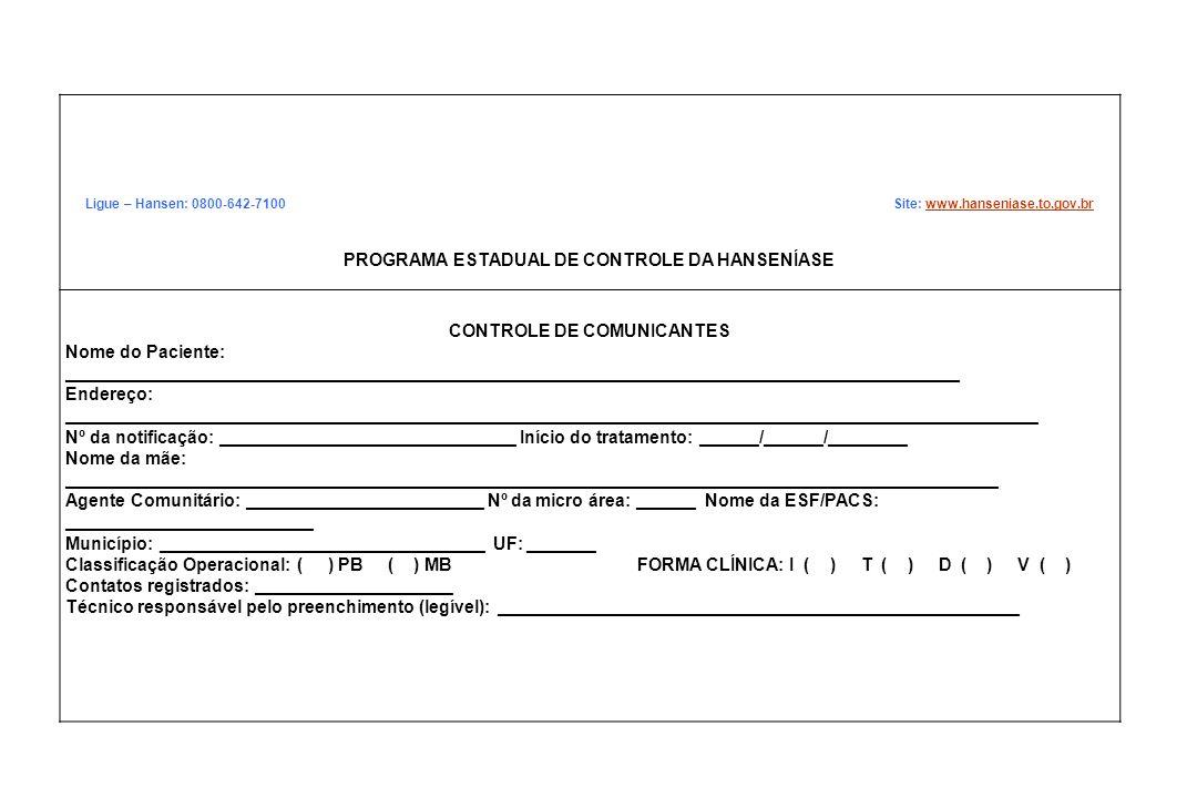Ligue – Hansen: 0800-642-7100 Site: www.hanseniase.to.gov.brwww.hanseniase.to.gov.br PROGRAMA ESTADUAL DE CONTROLE DA HANSENÍASE CONTROLE DE COMUNICANTES Nome do Paciente: ___________________________________________________________________________________________ Endereço: ___________________________________________________________________________________________________ Nº da notificação: ______________________________ Início do tratamento: ______/______/________ Nome da mãe: _______________________________________________________________________________________________ Agente Comunitário: ________________________ Nº da micro área: ______ Nome da ESF/PACS: _________________________ Município: _________________________________ UF: _______ Classificação Operacional: ( ) PB ( ) MB FORMA CLÍNICA: I ( ) T ( ) D ( ) V ( ) Contatos registrados: ____________________ Técnico responsável pelo preenchimento (legível): _____________________________________________________
