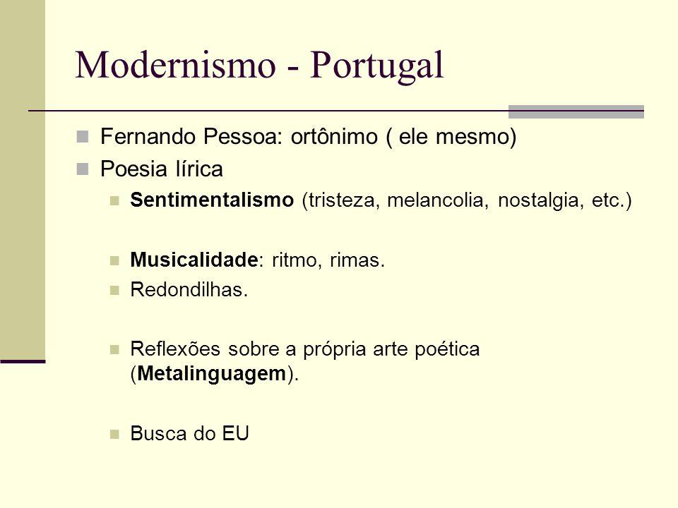 Modernismo - Portugal Fernando Pessoa: ortônimo ( ele mesmo) Poesia lírica Sentimentalismo (tristeza, melancolia, nostalgia, etc.) Musicalidade: ritmo