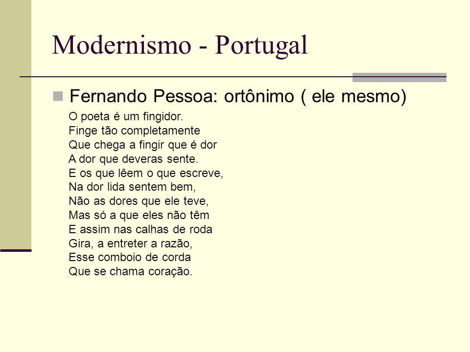 Modernismo - Portugal Fernando Pessoa: ortônimo ( ele mesmo) O poeta é um fingidor. Finge tão completamente Que chega a fingir que é dor A dor que dev