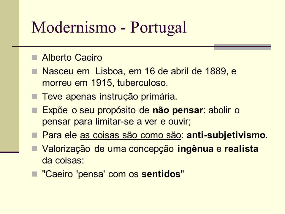 Modernismo - Portugal Alberto Caeiro Nasceu em Lisboa, em 16 de abril de 1889, e morreu em 1915, tuberculoso. Teve apenas instrução primária. Expõe o