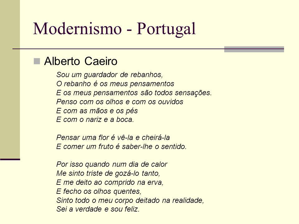 Modernismo - Portugal Alberto Caeiro Sou um guardador de rebanhos, O rebanho é os meus pensamentos E os meus pensamentos são todos sensações. Penso co