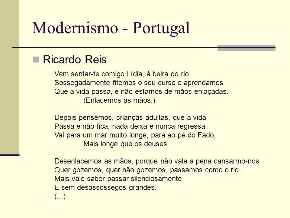 Modernismo - Portugal Ricardo Reis Vem sentar-te comigo Lídia, à beira do rio. Sossegadamente fitemos o seu curso e aprendamos Que a vida passa, e não