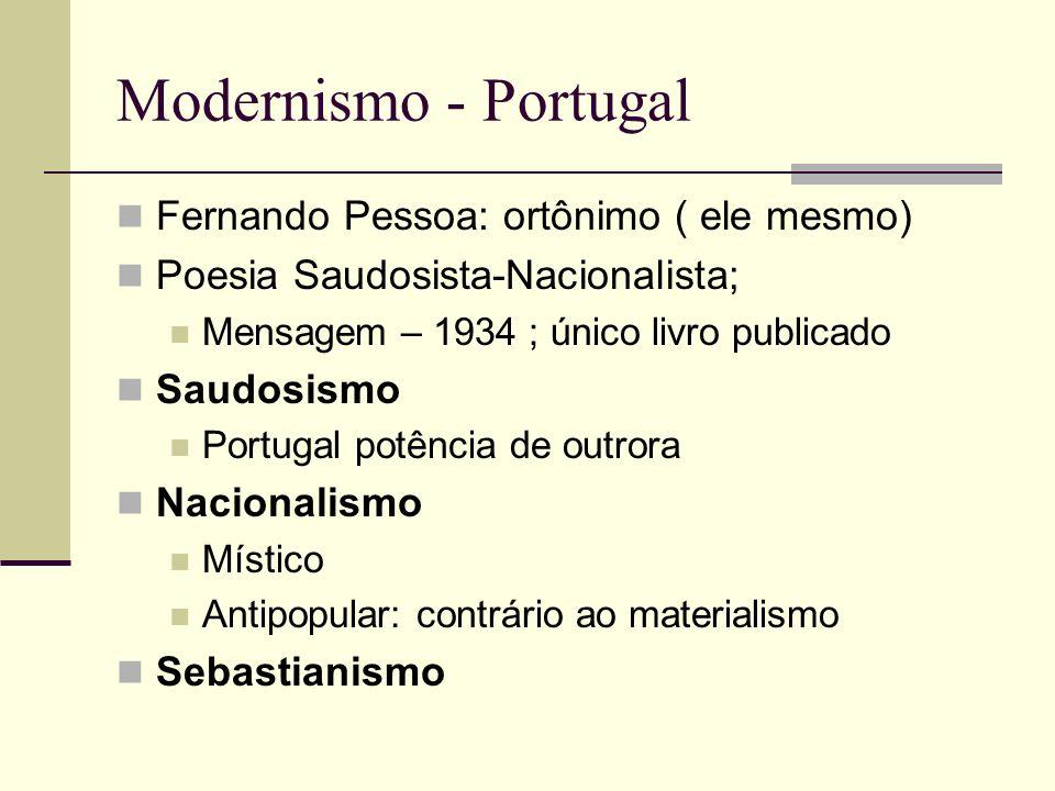 Modernismo - Portugal Fernando Pessoa: ortônimo ( ele mesmo) Poesia Saudosista-Nacionalista; Mensagem – 1934 ; único livro publicado Saudosismo Portug