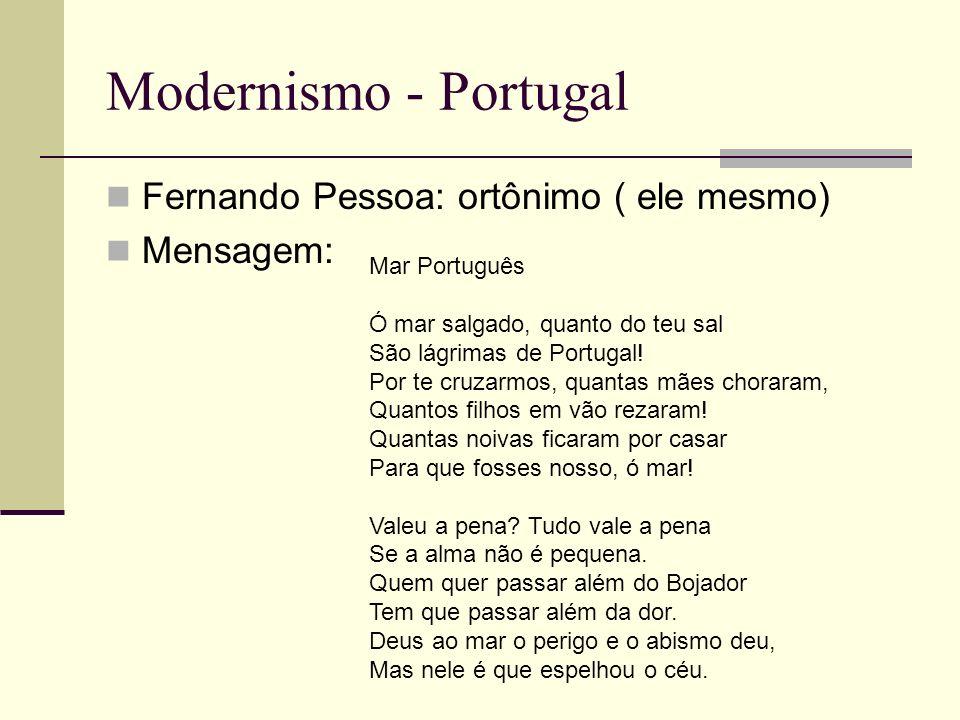 Modernismo - Portugal Fernando Pessoa: ortônimo ( ele mesmo) Mensagem: Mar Português Ó mar salgado, quanto do teu sal São lágrimas de Portugal! Por te