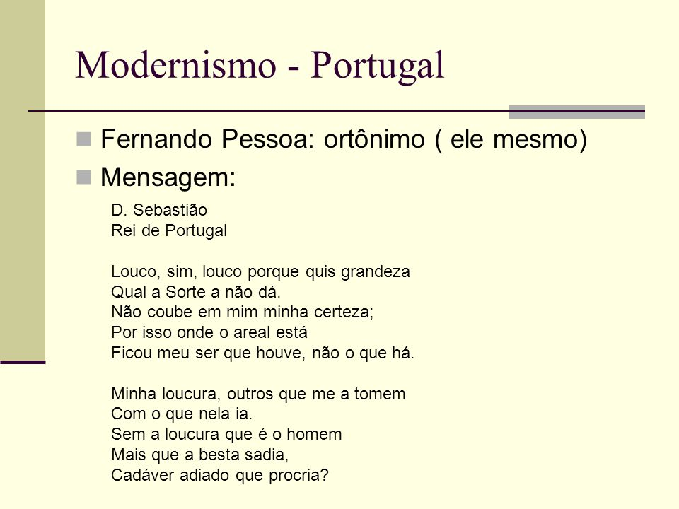 Modernismo - Portugal Fernando Pessoa: ortônimo ( ele mesmo) Mensagem: D. Sebastião Rei de Portugal Louco, sim, louco porque quis grandeza Qual a Sort