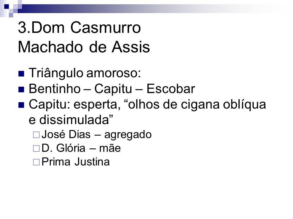 3.Dom Casmurro Machado de Assis Triângulo amoroso: Bentinho – Capitu – Escobar Capitu: esperta, olhos de cigana oblíqua e dissimulada José Dias – agre