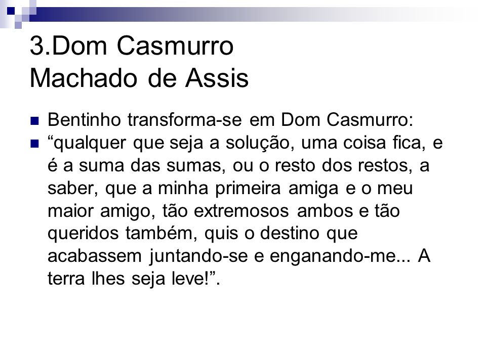 3.Dom Casmurro Machado de Assis Bentinho transforma-se em Dom Casmurro: qualquer que seja a solução, uma coisa fica, e é a suma das sumas, ou o resto