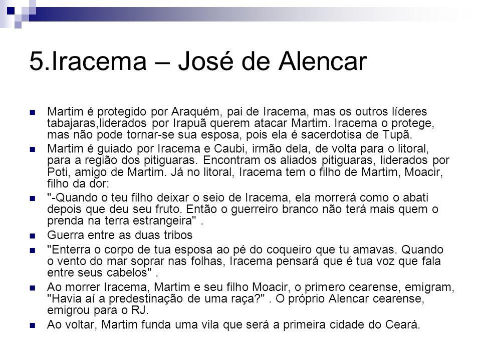 5.Iracema – José de Alencar Martim é protegido por Araquém, pai de Iracema, mas os outros líderes tabajaras,liderados por Irapuã querem atacar Martim.