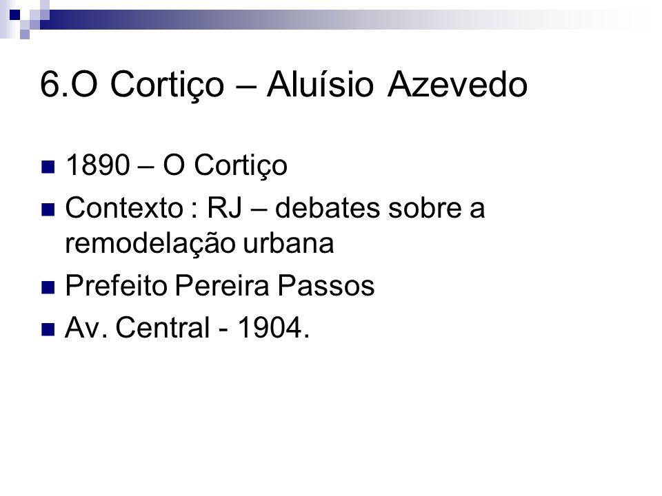 6.O Cortiço – Aluísio Azevedo 1890 – O Cortiço Contexto : RJ – debates sobre a remodelação urbana Prefeito Pereira Passos Av. Central - 1904.