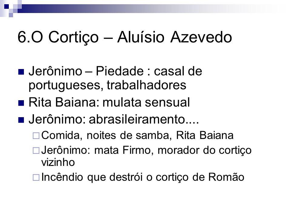 6.O Cortiço – Aluísio Azevedo Jerônimo – Piedade : casal de portugueses, trabalhadores Rita Baiana: mulata sensual Jerônimo: abrasileiramento.... Comi