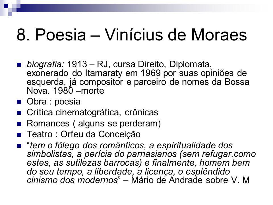 8. Poesia – Vinícius de Moraes biografia: 1913 – RJ, cursa Direito, Diplomata, exonerado do Itamaraty em 1969 por suas opiniões de esquerda, já compos