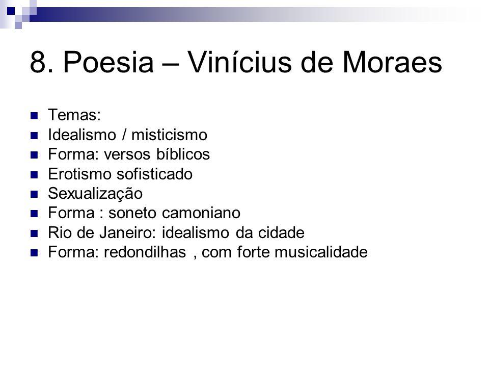8. Poesia – Vinícius de Moraes Temas: Idealismo / misticismo Forma: versos bíblicos Erotismo sofisticado Sexualização Forma : soneto camoniano Rio de
