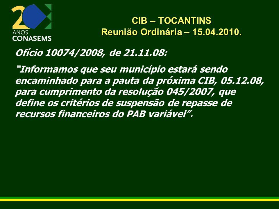 CIB – TOCANTINS Reunião Ordinária – 15.04.2010. Ofício 10074/2008, de 21.11.08: Informamos que seu município estará sendo encaminhado para a pauta da