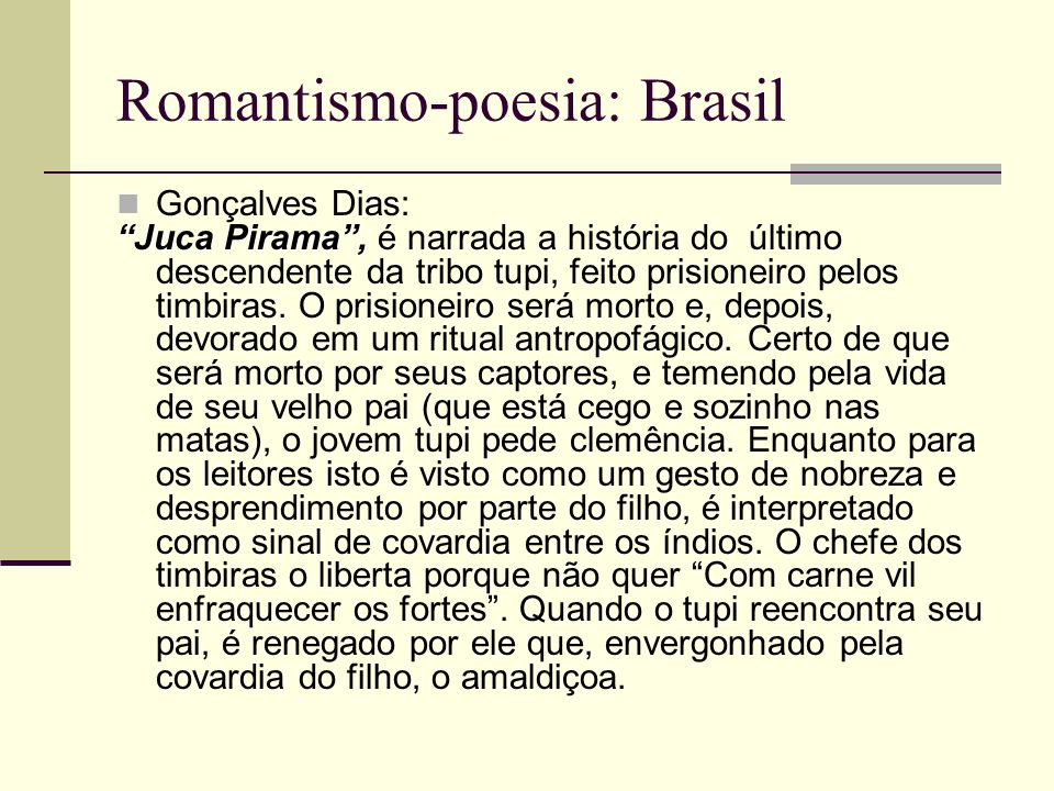 Romantismo-poesia: Brasil Gonçalves Dias: Juca Pirama, Juca Pirama, é narrada a história do último descendente da tribo tupi, feito prisioneiro pelos