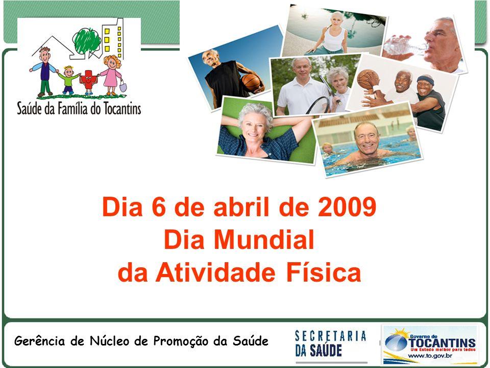 GOVERNO DO ESTADO DO TOCANTINS GOVERNO DO ESTADO DO TOCANTINS SECRETARIA DE ESTADO DA SAÚDE Gerência de Núcleo de Promoção da Saúde Dia 6 de abril de 2009 Dia Mundial da Atividade Física