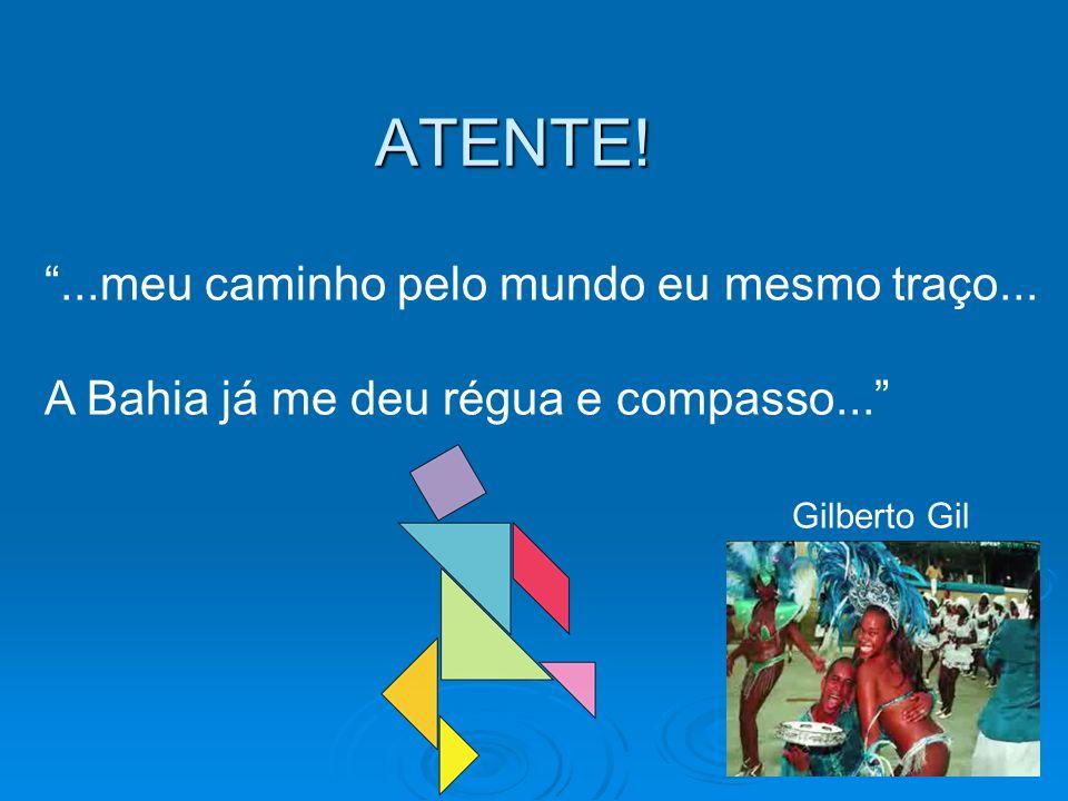 ATENTE!...meu caminho pelo mundo eu mesmo traço... A Bahia já me deu régua e compasso... Gilberto Gil
