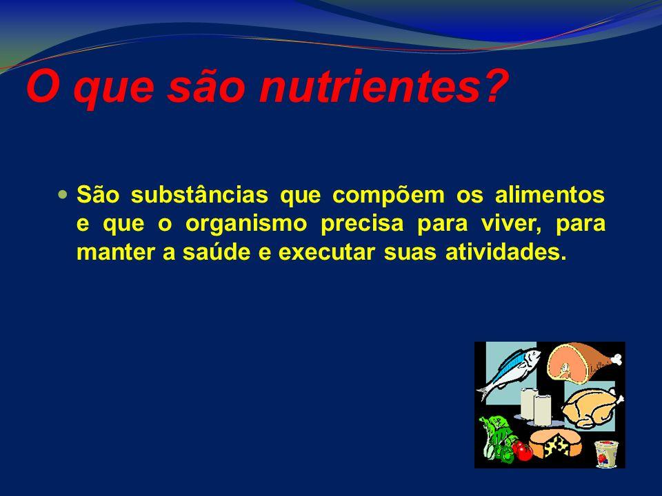 O que são nutrientes? São substâncias que compõem os alimentos e que o organismo precisa para viver, para manter a saúde e executar suas atividades.